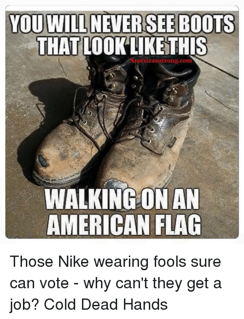 Cold: YOU WILL NEVER SEE BOOTS  THAT LOOK LIKE THIS  Stron  COIm  WALKING ON AN  AMERICAN FLAG Those Nike wearing fools sure can vote - why can't they get a job? Cold Dead Hands