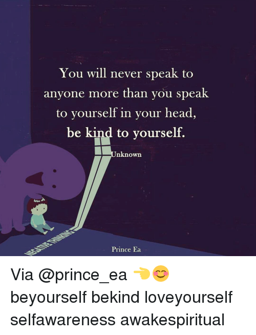 Memes, Prince, and Being Kind: You will never speak to  anyone more than you speak  to yourself in your head,  be kind to yourself.  nknown  Prince Ea Via @prince_ea 👈😊 beyourself bekind loveyourself selfawareness awakespiritual