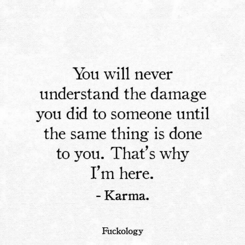 Karma: You will never  understand the damage  you did to someone until  the same thing is done  to you. That's why  I'm here  - Karma.  Fuckology