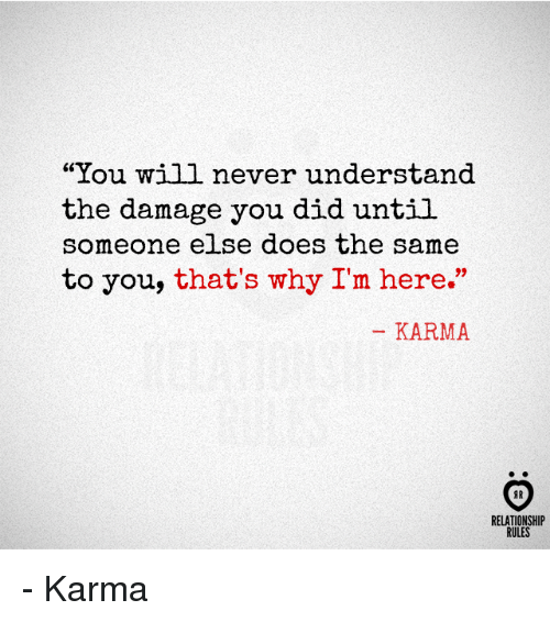"""Karma, Never, and Why: """"You will never understand  the damage you did until  someone else does the same  to you, that's why I'm here.""""  KARMA  AR  RELATIONSHIP  RULES - Karma"""