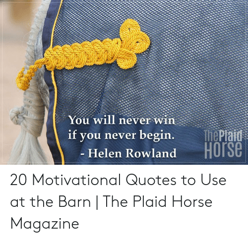 Helen: You will never win  ThePiaid  Horse  if  you never begin.  - Helen Rowland 20 Motivational Quotes to Use at the Barn   The Plaid Horse Magazine