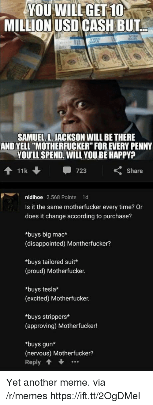 "Disappointed, Meme, and Memes: YOU WILLGET 10  MILLION USD CASH BUT  SAMUEL. L. JACKSON WILL BE THERE  AND YELL ""MOTHERFUCKER"" FOR EVERY PENNY  YOU'LL SPEND. WILL YOU BE HAPPY?  11k  -723  くShare  nidihoe 2,568 Points 1d  Is it the same motherfucker every time? Or  does it change according to purchase?  *buys big mac*  (disappointed) Montherfucker?  *buys tailored suit  (proud) Motherfucker.  *buys tesla  (excited) Motherfucker  *buys strippers*  (approving) Motherfucker!  *buys gun*  (nervous) Motherfucker?  Reply Yet another meme. via /r/memes https://ift.tt/2OgDMel"
