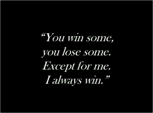 "You Lose: ""You win some,  you lose some.  Except for me.  I always win."
