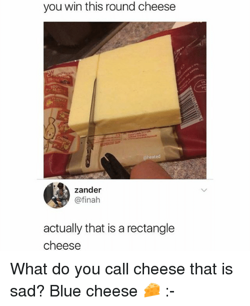 Memes, Blue, and Sad: you win this round cheese  @he  ated  zander  @finah  actually that is a rectangle  cheese What do you call cheese that is sad? Blue cheese 🧀 :-