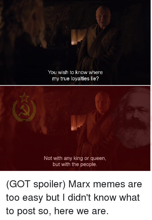 Memes, True, and Queen: You wish to know where  my true loyalties lie?  ot with any king or queen,  but with the people. (GOT spoiler)  Marx memes are too easy but I didn't know what to post so, here we are.