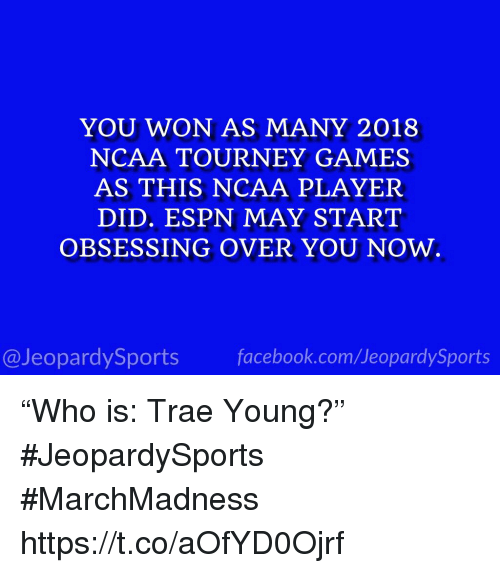 "Espn, Sports, and Games: YOU WON AS MANY 2018  NCAA TOURNEY GAMES  AS THIS NCAA PLAYER  DID. ESPN MAY START  OBSESSING OVER YOU NOW.  @JeopardySportsfacebook.com/JeopardySports ""Who is: Trae Young?"" #JeopardySports #MarchMadness https://t.co/aOfYD0Ojrf"