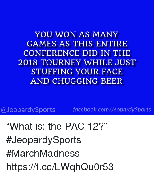"Beer, Sports, and Games: YOU WON AS MANY  GAMES AS THIS ENTIRE  CONFERENCE DID IN THE  2018 TOURNEY WHILE JUST  STUFFING YOUR FACE  AND CHUGGING BEER  @JeopardySportsfacebook.com/JeopardySports ""What is: the PAC 12?"" #JeopardySports #MarchMadness https://t.co/LWqhQu0r53"