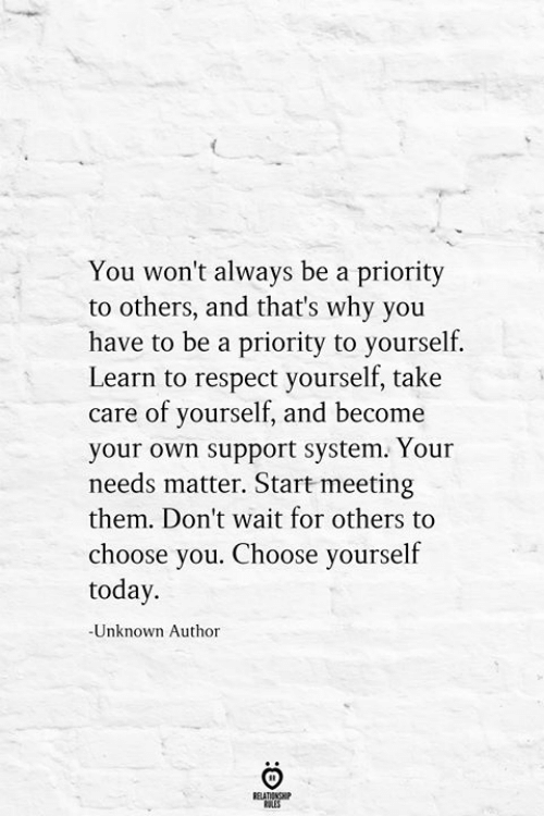 Priority: You won't always be a priority  to others, and that's why you  have to be a priority to yourself.  Learn to respect yourself, take  care of yourself, and become  your own support system. Your  needs matter. Start meeting  them. Don't wait for others to  choose you. Choose yourself  today.  -Unknown Author  RELATIONSHIP  LES