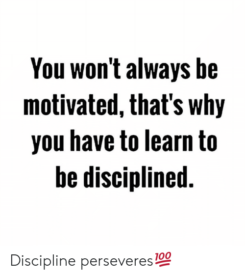 discipline: You won't always be  motivated, that's why  you have to learn to  be disciplined Discipline perseveres💯