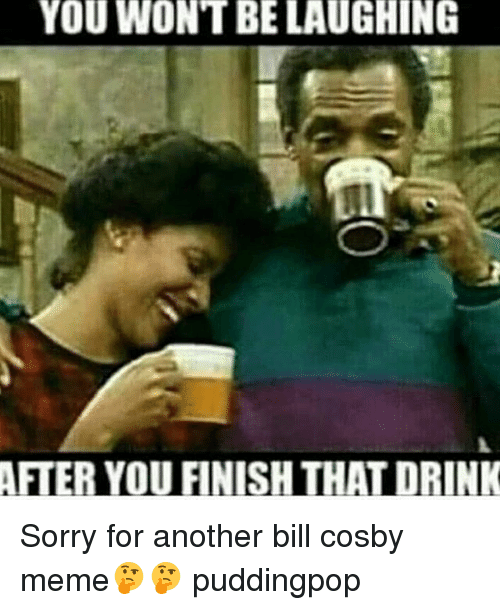 Bill Cosby, Memes, and Bills: YOU WONT BE LAUGHING  ARIERNOUFINISHTHALDRINK Sorry for another bill cosby meme🤔🤔 puddingpop