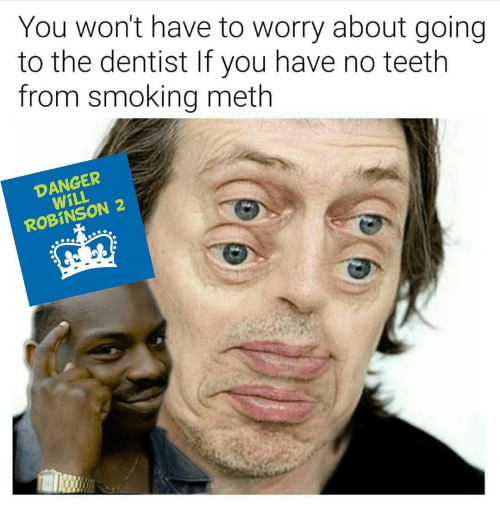 Memes, 🤖, and Meth: You won't have to worry about going  to the dentist If you have no teeth  from smoking meth  DANGER  ROBINSON 2