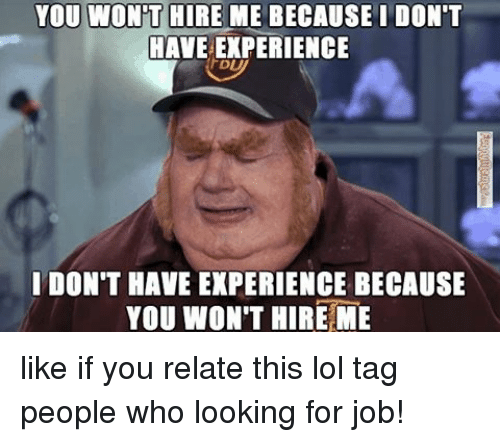 Lol, Memes, and 🤖: YOU WONT  HIRE ME BECAUSE I DON'T  HAVE EXPERIENCE  I DON'T HAVE EXPERIENCE BECAUSE  YOU WON'T HIRE ME like if you relate this lol tag people who looking for job!