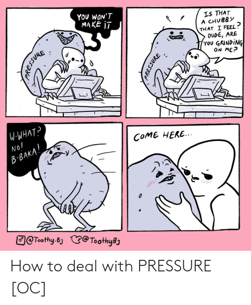 Dude, Pressure, and How To: YoU WON'T  MAKE 1I  LS THAT  A CHUBBY  THAT I FEEL  DUDE, ARE  You GNNDİNG  ON MEP  W WHAT  COME HERE  BA  回@Toothy.Bj (e@ToothyB How to deal with PRESSURE [OC]