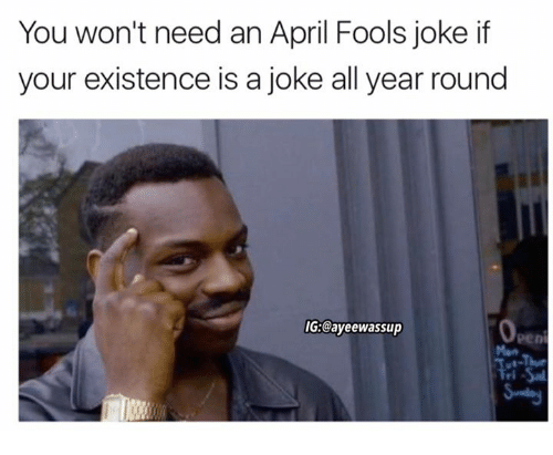 Ayeewassup: You won't need an April Fools joke if  your existence is a joke all year round  IG:@ayeewassup