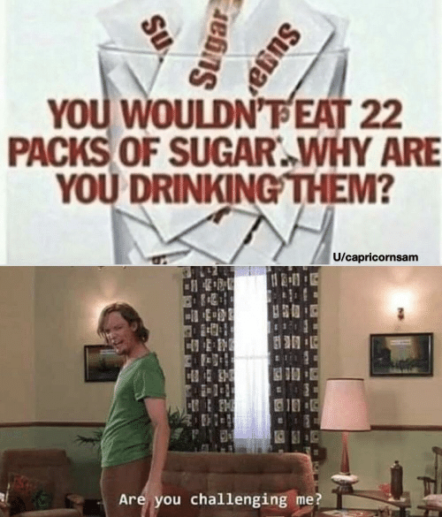 Sugar: YOU WOULDN'FEAT 22  PACKS OF SUGAR.WHY ARE  YOU DRINKINGTHEM?  U/capricornsam  10  Are you challenging me?  Suga  Sugar  Su