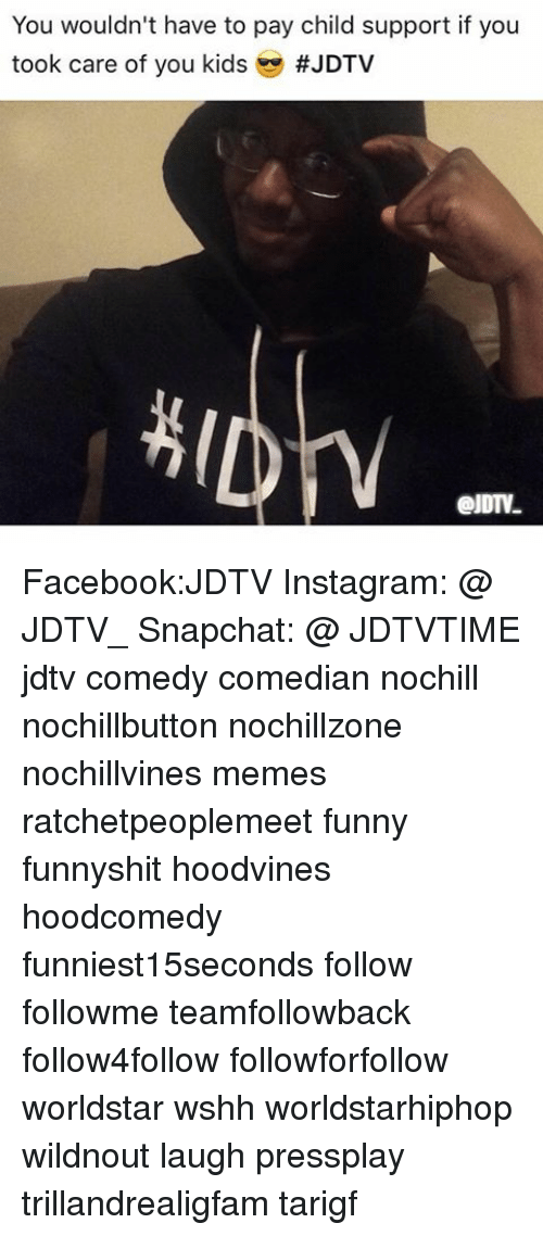 Child Support, Facebook, and Funny: You wouldn't have to pay child support if you  took care of you kids  Facebook:JDTV Instagram: @ JDTV_ Snapchat: @ JDTVTIME jdtv comedy comedian nochill nochillbutton nochillzone nochillvines memes ratchetpeoplemeet funny funnyshit hoodvines hoodcomedy funniest15seconds follow followme teamfollowback follow4follow followforfollow worldstar wshh worldstarhiphop wildnout laugh pressplay trillandrealigfam tarigf