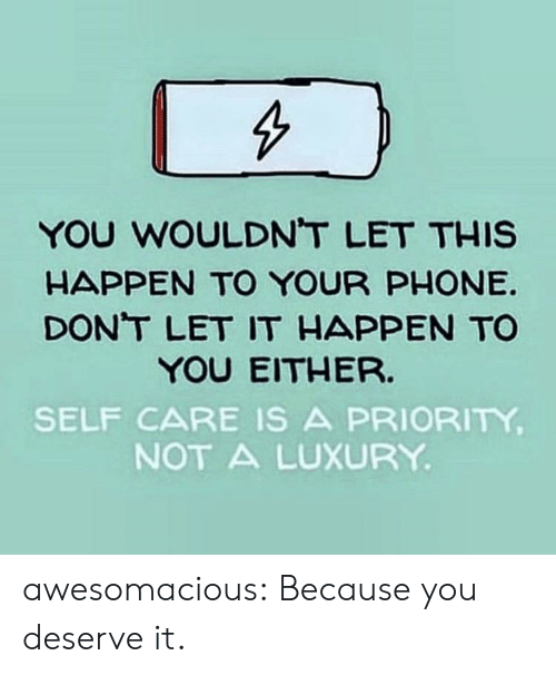 Priority: YOU WOULDNT LET THIS  HAPPEN TO YOUR PHONE  DONT LET IT HAPPEN TO  YOU EITHER.  SELF CARE IS A PRIORITY  NOT A LUXURY awesomacious:  Because you deserve it.