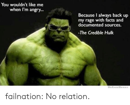 credible hulk: You wouldn't like me  when I'm angry...  Because I always back up  my rage with facts and  documented sources.  The Credible Hulk  We Know Me mes failnation:  No relation.