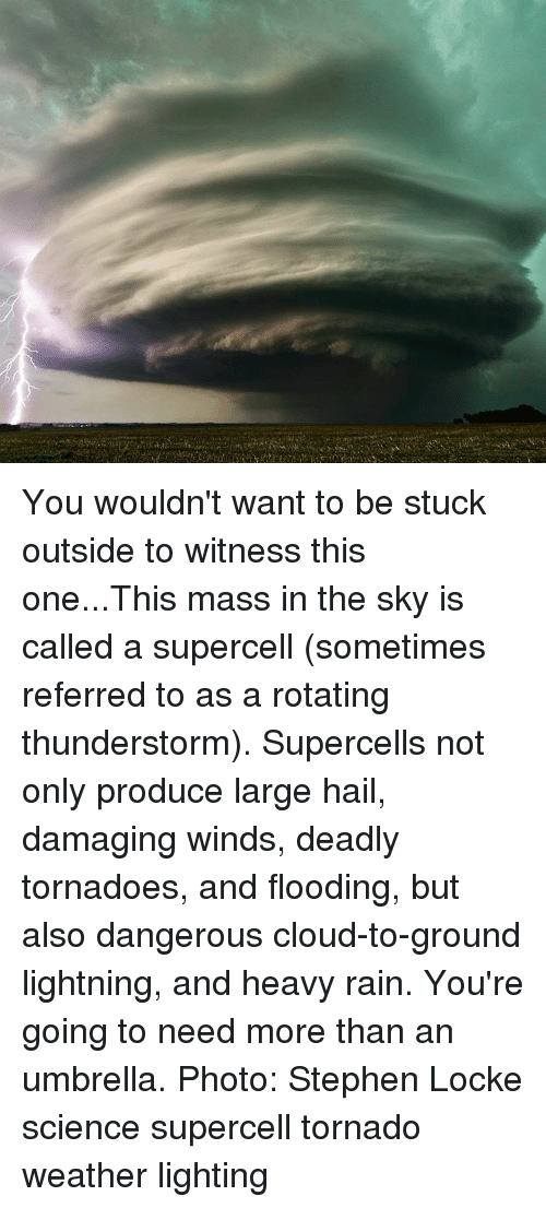 to wit: You wouldn't want to be stuck outside to witness this one...This mass in the sky is called a supercell (sometimes referred to as a rotating thunderstorm). Supercells not only produce large hail, damaging winds, deadly tornadoes, and flooding, but also dangerous cloud-to-ground lightning, and heavy rain. You're going to need more than an umbrella. Photo: Stephen Locke science supercell tornado weather lighting