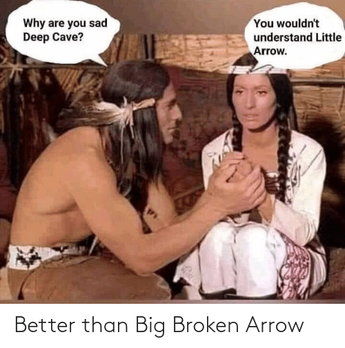 broken: You wouldn't  Why are you sad  Deep Cave?  understand Little  Arrow. Better than Big Broken Arrow
