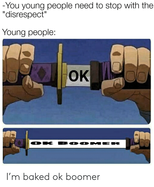 """Baked: -You young people need to stop with the  """"disrespect""""  Young people:  OK  BO0 MER  DK I'm baked ok boomer"""