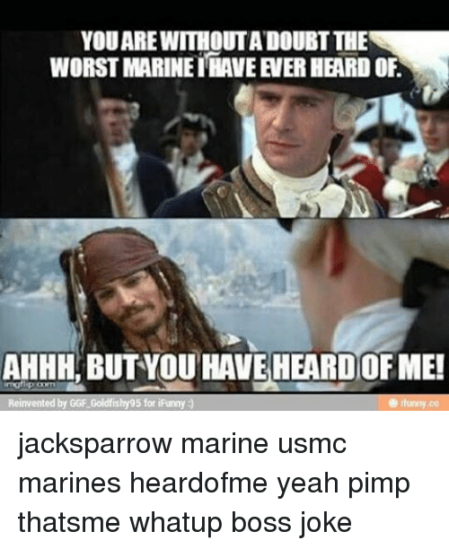 Memes, Yeah, and Marines: YOUAREWITHOUTADOUBT THE  WORSTMARINEIHAVEENER HEARD OF  AHHH BUTYOUHAVE HEARDOF ME! jacksparrow marine usmc marines heardofme yeah pimp thatsme whatup boss joke