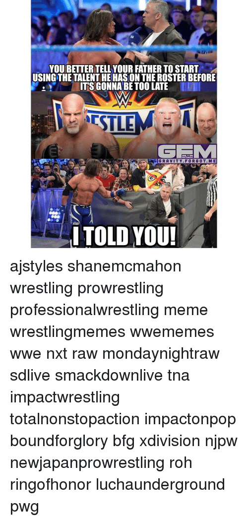 Memes, 🤖, and Tna: YOUBETTERTELL YOUR FATHER TOSTART  USING THE TALENT HE HAS ON THE ROSTERBEFORE  ITS GONNA BE TOO LATE  ONLY ON  GRAVITY. FORGOT. M E  I TOLD YOU! ajstyles shanemcmahon wrestling prowrestling professionalwrestling meme wrestlingmemes wwememes wwe nxt raw mondaynightraw sdlive smackdownlive tna impactwrestling totalnonstopaction impactonpop boundforglory bfg xdivision njpw newjapanprowrestling roh ringofhonor luchaunderground pwg