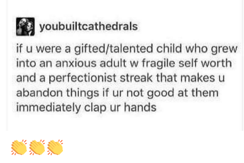 Self Worth: youbuiltcathedrals  if u were a gifted/talented child who grew  into an anxious adult w fragile self worth  and a perfectionist streak that makes u  abandon things if ur not good at them  immediately clap ur hands 👏👏👏