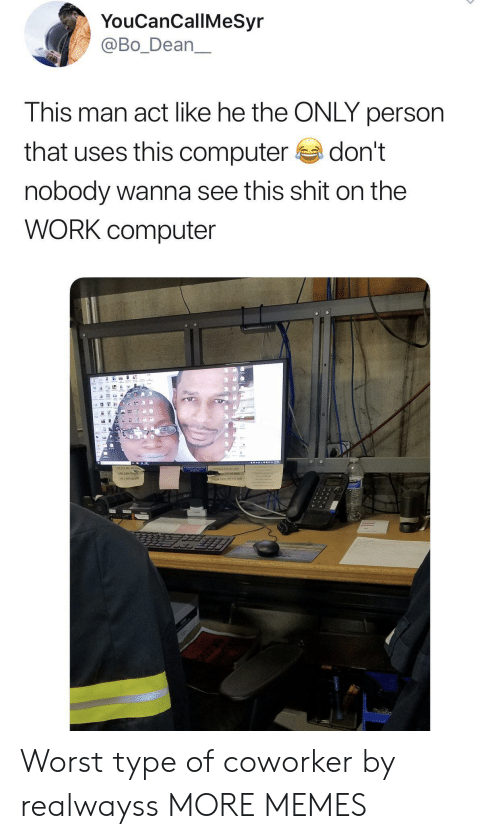 coworker: YouCanCallMeSyr  @Bo_Dean  This man act like he the ONLY person  that uses this computer  don't  nobody wanna see this shit on the  WORK computer  16 Worst type of coworker by realwayss MORE MEMES