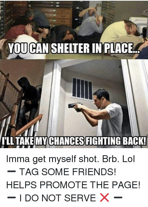 Friends, Lol, and Memes: YOUCANSHELTER IN PLACE  ILL TAKE CHANCES FIGHTING  BACK! Imma get myself shot. Brb. Lol ➖ TAG SOME FRIENDS! HELPS PROMOTE THE PAGE! ➖ I DO NOT SERVE ❌ ➖