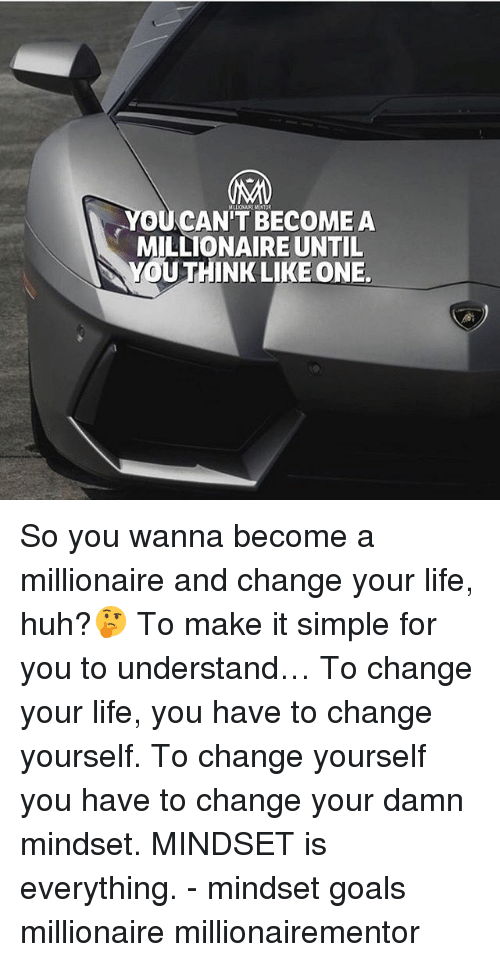 Goals, Huh, and Life: YOUCAN'T BECOMEA  MILLIONAIRE UNTIL  YOUTHINK LIKE ONE. So you wanna become a millionaire and change your life, huh?🤔 To make it simple for you to understand… To change your life, you have to change yourself. To change yourself you have to change your damn mindset. MINDSET is everything. - mindset goals millionaire millionairementor
