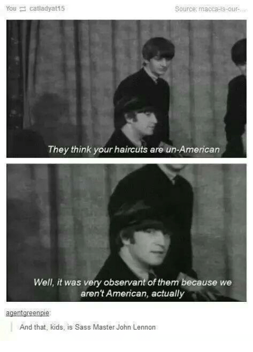 John Lennon, American, and Haircuts: Youcatladyat15  Source: macca-is-our  They think your haircuts are un-American  Well, it was very observant of them because we  aren't American, actually  And that, kids, is Sass Master John Lennon