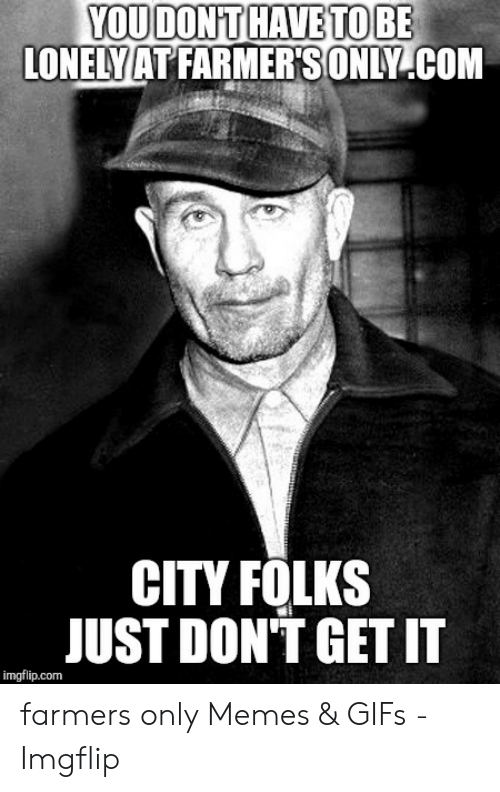 Farmersonly Com Meme: YOUDONT HAVE TO BE  LONELY AT FARMERSONLY .COM  CITY FOLKS  JUST DON'T GET IT  imgflip.com farmers only Memes & GIFs - Imgflip