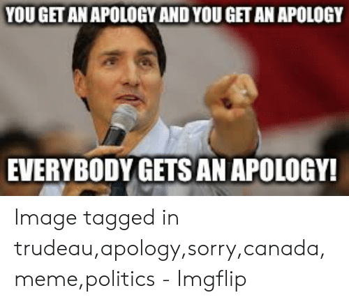 Canada Meme: YOUGET AN APOLOGY AND YOU GET AN APOLOGY  EVERYBODY GETSAN APOLOGY! Image tagged in trudeau,apology,sorry,canada,meme,politics - Imgflip