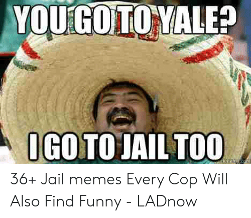 Jail Memes: YOUiGOTOVALE?  IGOTO JAIL TOO 36+ Jail memes Every Cop Will Also Find Funny - LADnow