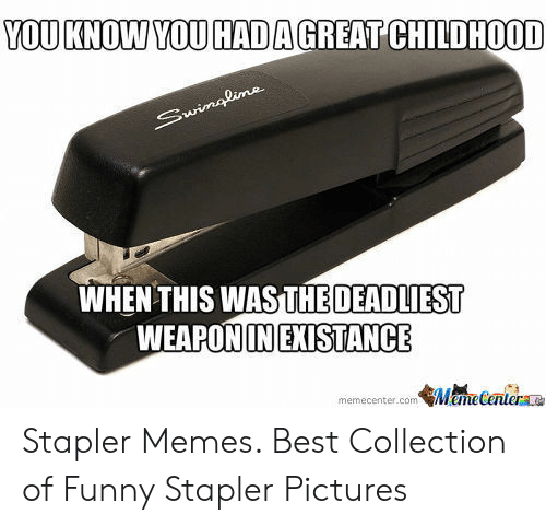 Stapler Meme: YOUKNOW YOU HAD A GREAT CHILDHOOD  WHEN THIS WASTHE DEADLIEST  WEAPONIINEXISTANCE  memecenter.com Meme Centerae Stapler Memes. Best Collection of Funny Stapler Pictures