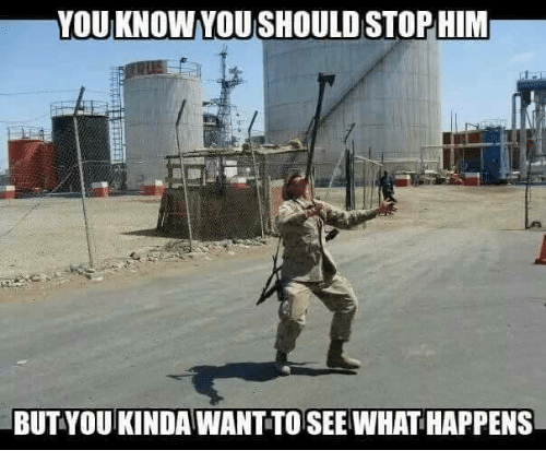 Military and  See: YOUKNOWYOUISHOULDSTOPHIM  BUT YOU KINDAWANTTO SEE WHAT HAPPENS