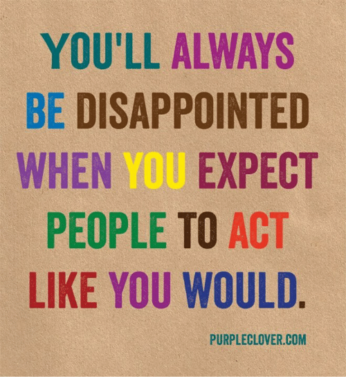 disappoint: YOU'LL ALWAYS  BE DISAPPOINTED  WHEN YOU EXPECT  PEOPLE TO ACT  LIKE YOU WOULD  PURPLE LOVER.COM