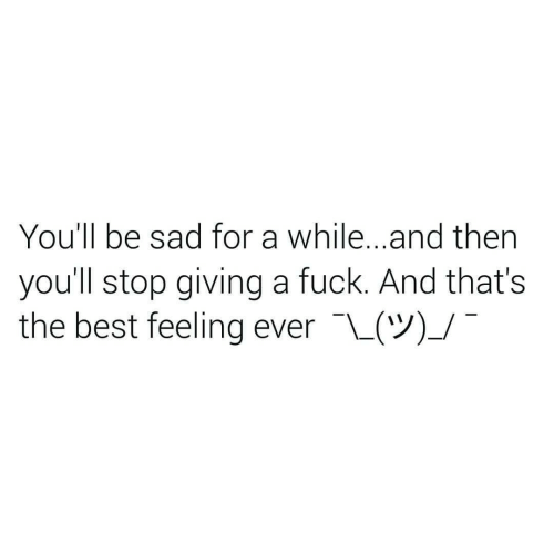 Giving A Fuck: You'll be sad for a while...and then  you'll stop giving a fuck. And that's  the best feeling ever L(V)_/
