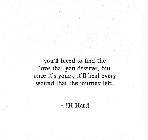 bleed: you'll bleed to find the  love that you deserve, but  once it's yours, it'll heal every  wound that the journey left.  - JH Hard
