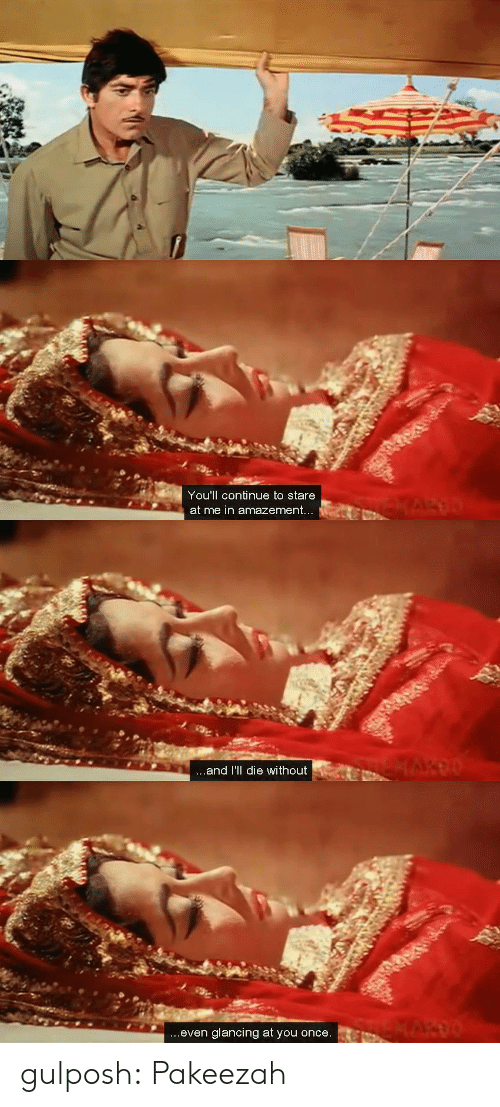 Amazement: You'll continue to stare  at me in amazement   ...and I'll die without   ...even glancing at you once. gulposh: Pakeezah