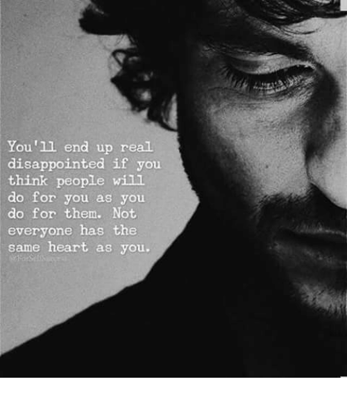 Disappointed: You'll end up real  disappointed if you  think people will  do for you as you  do for them. Not  everyone has the  same heart as you.
