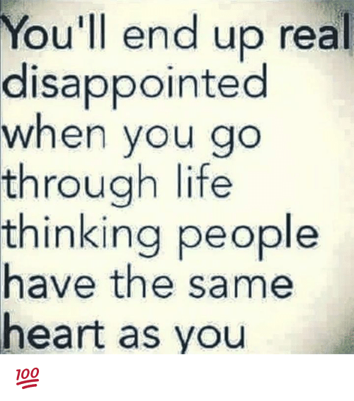 disappoint: You'll end up real  disappointed  when you go  through life  thinking people  have the same  heart as you 💯
