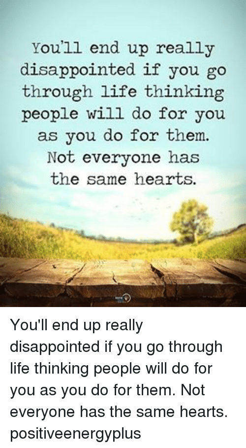 Disappointed, Life, and Memes: You'll end up really  disappointed if you go  through life thinking  people will do for you.  as you do for them.  Not everyone has  the same hearts. You'll end up really disappointed if you go through life thinking people will do for you as you do for them. Not everyone has the same hearts. positiveenergyplus