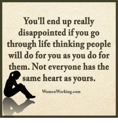 Disappointed: You'll end up really  disappointed if you go  through life thinking people  will do for you as you do for  them. Not everyone has the  same heart as yours.  WomenWorking.co
