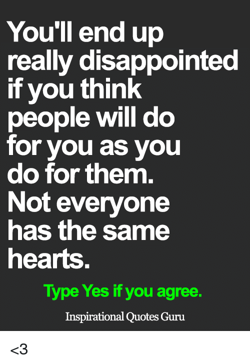 Disappointed, Memes, and Hearts: You'll end up  really disappointed  if you think  people will do  for you as you  do for them.  Not everyone  has the same  hearts.  Type Yes if you agree.  Inspirational Quotes Guru <3