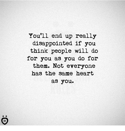 Disappointed, Heart, and Will: You'll end up really  disappointed if you  think people will do  for you as you do for  them. Not everyone  has the same heart  as you.
