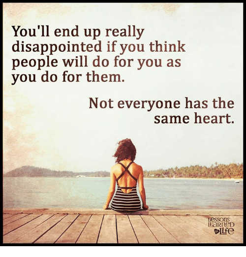Disappointed: You'll end up really  disappointed if you think  people will do for you as  you do for them  Not everyone has the  same heart.  Lessons  EaRneD  Olife