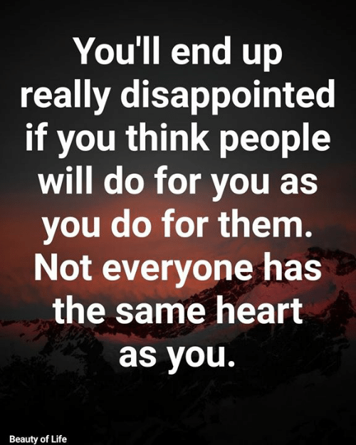 you beauty: You'll end up  really disappointed  if you think people  will do for you as  you do for them.  Not everyone has  the same heart  as you.  Beauty of Life