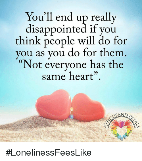 """disappoint: You'll end up really  disappointed if you  think people will do for  you as you do for them  """"Not everyone has the  same heart""""  USAND #LonelinessFeesLike"""